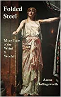 Folded Steel: More Tales of the Weird and Woeful (Steel Tale Series Book 2)