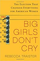 Big Girls Don't Cry: The Election That Changed Everything for American Women