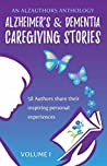 Alzheimer's and Dementia Caregiving Stories: 58 Authors Share Their Inspiring Personal Experiences (An AlzAuthors Anthology Book 1)