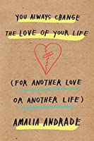You Always Change the Love of Your Life: [For Another Love or Another Life]