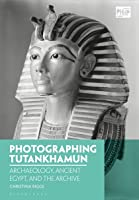 Photographing Tutankhamun: Archaeology, Ancient Egypt, and the Archive