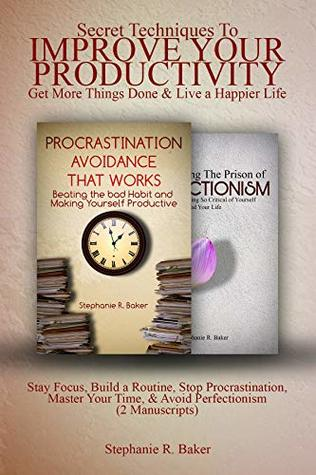 Secret Techniques To Improve Your Productivity, Get More Things Done & Live a Happier Life: Stay Focus, Build a Routine, Stop Procrastination, Master Your Time, & Avoid Perfectionism (2 Manuscripts)