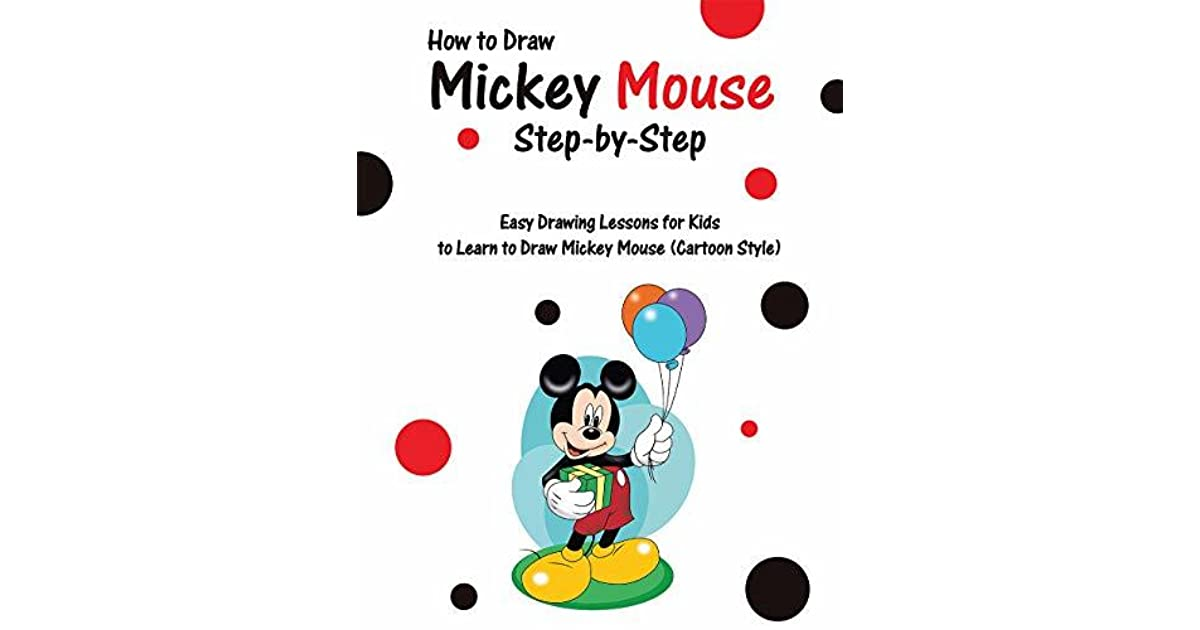 How To Draw Mickey Mouse Step By Step Easy Drawing Lessons For Kids To Learn To Draw Mickey Mouse By Roy Lichter