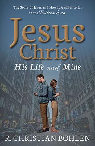 Jesus Christ His Life and Mine: The Story of Jesus Christ and How it Applies to Us in the Twitter Era