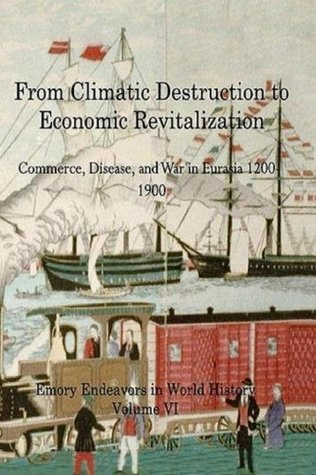From Climactic Destruction to Economic Revitalization: Commerce, Disease and War in Eurasia (Emory Endeavors in History) (Volume 6)