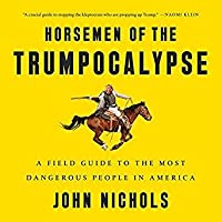 "Horsemen of the Trumpocalypse: The Dirty Dealers and Defenders of the Indefensible Who Are ""Making America Great Again"""