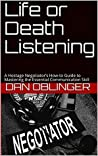 Life or Death Listening: A Hostage Negotiator's How-to Guide to Mastering the Essential Communication Skill