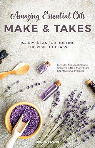 Amazing Essential Oils Make and Takes 144 DIY Ideas for Hosting the Perfect Class
