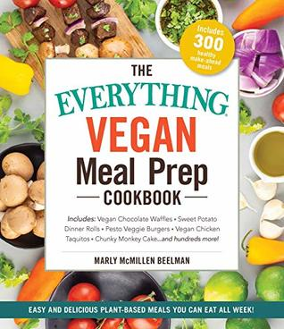 The Everything Vegan Meal Prep Cookbook: Includes: * Vegan Chocolate Waffles * Sweet Potato Dinner Rolls * Pesto Veggie Burgers * Vegan Chicken Taquitos * Chunky Monkey Cake ... and hundreds more!