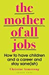 The Mother of All Jobs: How to Have Children and a Career and Stay Sane(ish) ebook download free