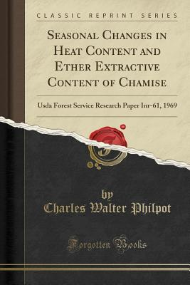 Seasonal Changes in Heat Content and Ether Extractive Content of Chamise: USDA Forest Service Research Paper Inr-61, 1969 (Classic Reprint)