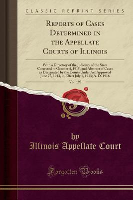 Reports of Cases Determined in the Appellate Courts of Illinois, Vol. 193: With a Directory of the Judiciary of the State Corrected to October 4, 1915, and Abstract of Cases as Designated by the Courts Under ACT Approved June 27, 1913, in Effect July 1, 1