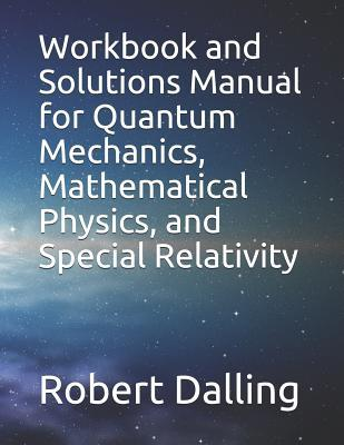 Workbook and Solutions Manual for Quantum Mechanics, Mathematical Physics, and Special Relativity Robert Dalling