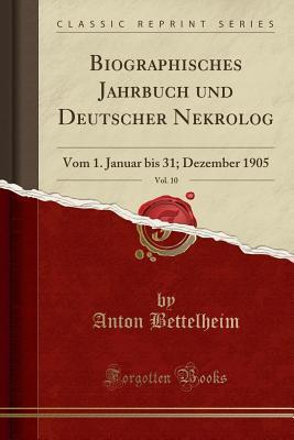 Biographisches Jahrbuch Und Deutscher Nekrolog, Vol. 10: Vom 1. Januar Bis 31; Dezember 1905 (Classic Reprint)