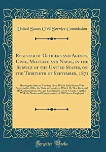 Register of Officers and Agents, Civil, Military, and Naval, in the Service of the United States, on the Thirtieth of September, 1871: Showing the State or Territory from Which Each Person Was Appointed to Office the State or Country in Which He Was Born,