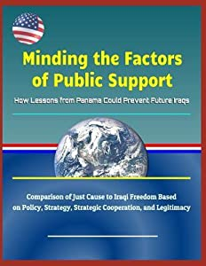 Minding the Factors of Public Support: How Lessons from Panama Could Prevent Future Iraqs - Comparison of Just Cause to Iraqi Freedom Based on Policy, Strategy, Strategic Cooperation, and Legitimacy