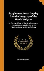 Supplement to an Inquiry Into the Integrity of the Greek Vulgate: Or, Received Text of the New Testament; Containing the Vindication of the Principles Employed in Its Defence