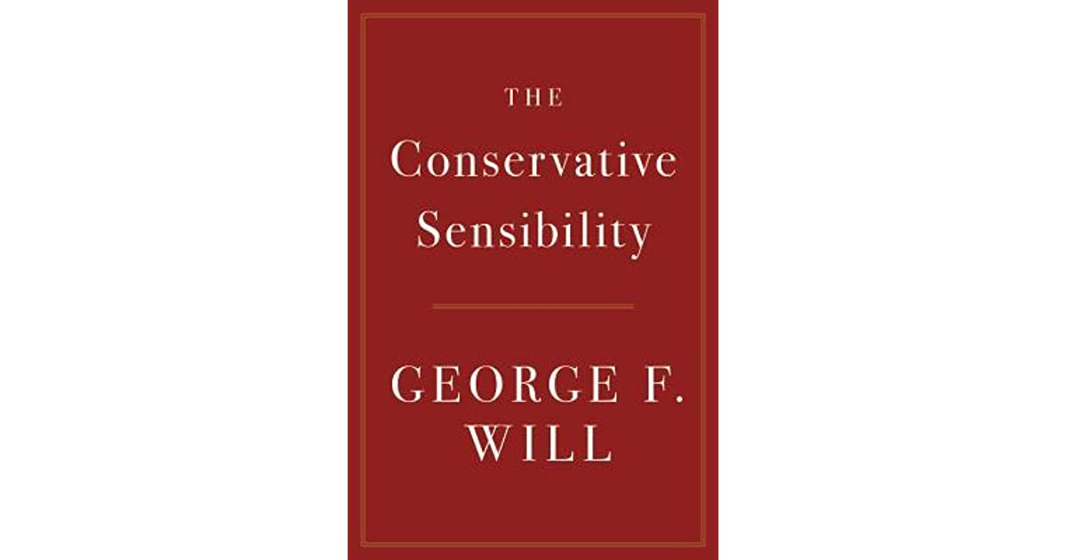 The Conservative Sensibility by George F  Will