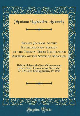 Senate Journal of the Extraordinary Session of the Twenty-Third Legislative Assembly of the State of Montana: Held at Helena, the Seat of Government of Said State, Commencing November 27, 1933 and Ending January 19, 1934 (Classic Reprint)