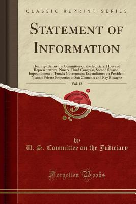 Statement of Information, Vol. 12: Hearings Before the Committee on the Judiciary, House of Representatives, Ninety-Third Congress, Second Session; Impoundment of Funds; Government Expenditures on President Nixon's Private Properties at San Clemente and K