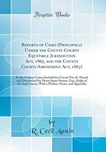 Reports of Cases (Principally Under the County Courts Equitable Jurisdiction Act, 1865, and the County Courts Amendment Act, 1867): In the County Courts Included in Circuit No; 45, Heard and Determined by Henry James Stonor, Esq., Judge of the Said Courts