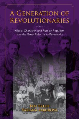 A Generation of Revolutionaries Nikolai Charushin and Russian Populism from the Great Reforms to Perestroika