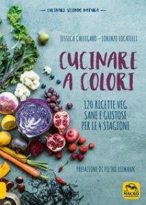 Cucinare a colori: 120 ricette veg sane e gustose per le 4 stagioni