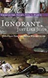 Ignorant, Just like Jesus: Thief in the Night Vol. I, Part 3