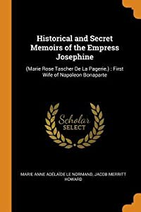 Historical and Secret Memoirs of the Empress Josephine: (marie Rose Tascher de la Pagerie.): First Wife of Napoleon Bonaparte