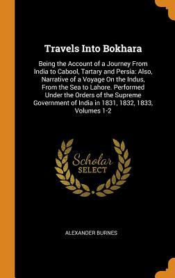Travels Into Bokhara: Being the Account of a Journey from India to Cabool, Tartary and Persia: Also, Narrative of a Voyage on the Indus, from the Sea to Lahore. Performed Under the Orders of the Supreme Government of India in 1831, 1832, 1833, Volumes 1-2