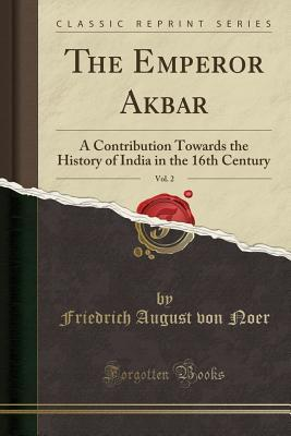 The Emperor Akbar, Vol. 2: A Contribution Towards the History of India in the 16th Century (Classic Reprint)