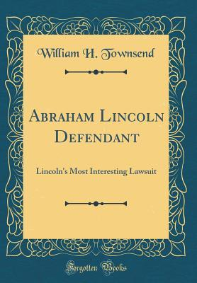 Abraham Lincoln Defendant: Lincoln's Most Interesting Lawsuit (Classic Reprint)