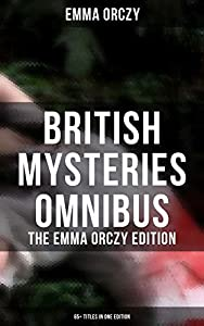 British Mysteries Omnibus - The Emma Orczy Edition (65+ Titles in One Edition): The Emperor's Candlesticks, The Nest of the Sparrowhawk, The Heart of a ... Molly of Scotland Yard, Skin o' My Tooth…