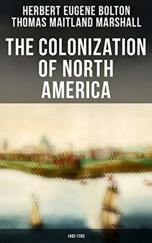The Colonization of North America: 1492-1783: Geographical Discoveries, the Establishment of Colonies & Wars