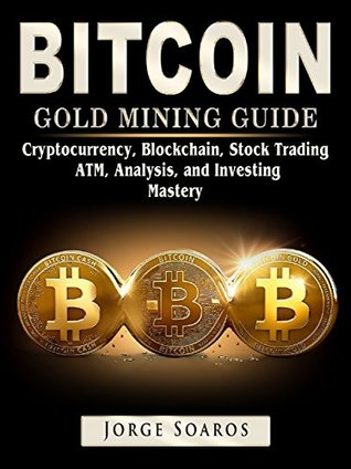 Bitcoin Gold Mining Guide: Cryptocurrency, Blockchain, Stock Trading, ATM, Analysis, and Investing Mastery