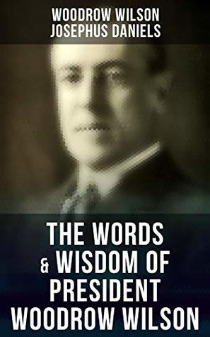 The Words & Wisdom of President Woodrow Wilson: Speeches, Inaugural Addresses, State of the Union Addresses, Executive Decisions & Messages to Congress