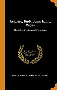 Aviaries, Bird-Rooms & Cages: Their Construction and Furnishing