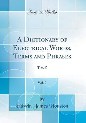 A Dictionary of Electrical Words, Terms and Phrases, Vol  2 by Edwin