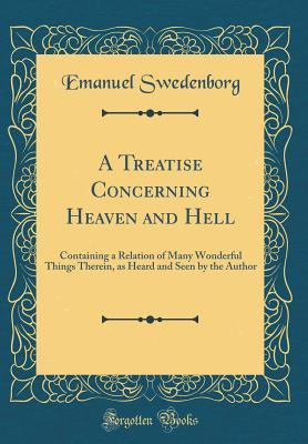 A Treatise Concerning Heaven and Hell: Containing a Relation of Many Wonderful Things Therein, as Heard and Seen by the Author (Classic Reprint)