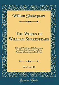 The Works of William Shakespeare, Vol. 15 of 16: Life and Writings of Shakespeare; An Historical Summary and the Plot and Characters to Each Play