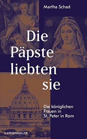 Die Päpste liebten sie: Die königlichen Frauen in St. Peter in Rom Martha Schad