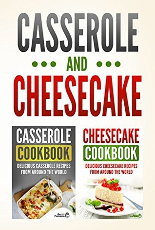 Casserole Cookbook: Delicious Casserole Recipes From Around The World & Cheesecake Cookbook: Delicious Cheesecake Recipes From Around The World (Two Cookbook Bundle)
