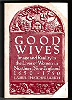 Good Wives: Images and Reality in the Lives of Women in Northern New England 1650-1750