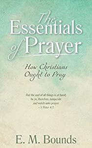 The Essentials of Prayer [Annotated, Updated Edition]: How Christians Ought to Pray