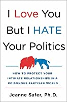 I Love You but I Hate Your Politics: How to Protect Your Intimate Relationships in a Poisonous Partisan World
