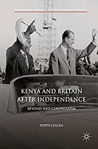 Kenya and Britain after Independence: Beyond Neo-Colonialism (Cambridge Imperial and Post-Colonial Studies Series)