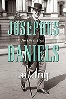 Josephus Daniels: His Life and Times
