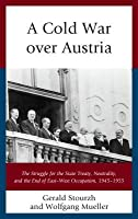 Cold War Over Austria: The Struggle for the State Treaty, Neutrality, and the End of East-West Occupation, 1945-1955