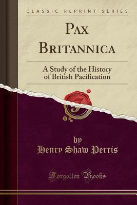 Pax Britannica: A Study of the History of British Pacification (Classic Reprint)