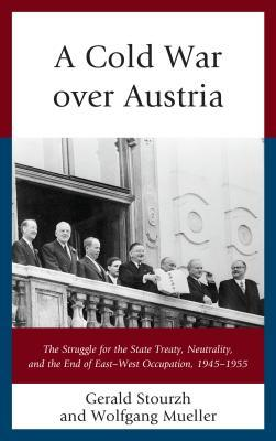 A Cold War Over Austria: The Struggle for the State Treaty, Neutrality, and the End of East-West Occupation, 1945-1955
